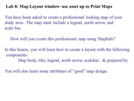 Lab 8: Map Layout window- use asset up to Print Maps You have been asked to create a professional looking map of your study area. The map must include.