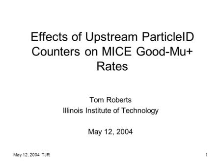 May 12, 2004 TJR1 Effects of Upstream ParticleID Counters on MICE Good-Mu+ Rates Tom Roberts Illinois Institute of Technology May 12, 2004.