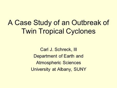 A Case Study of an Outbreak of Twin Tropical Cyclones Carl J. Schreck, III Department of Earth and Atmospheric Sciences University at Albany, SUNY.
