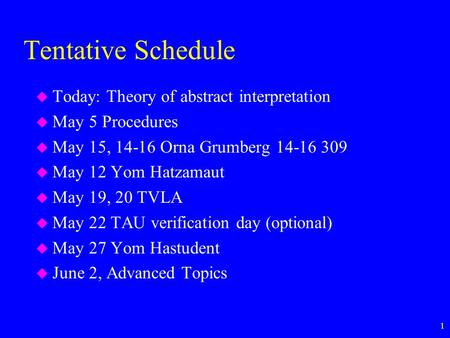 1 Tentative Schedule u Today: Theory of abstract interpretation u May 5 Procedures u May 15, 14-16 Orna Grumberg 14-16 309 u May 12 Yom Hatzamaut u May.