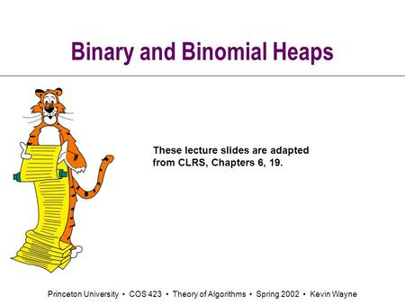 Princeton University COS 423 Theory of Algorithms Spring 2002 Kevin Wayne Binary and Binomial Heaps These lecture slides are adapted from CLRS, Chapters.