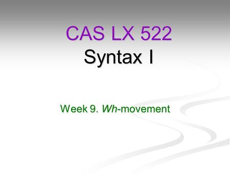 Week 9. Wh-movement CAS LX 522 Syntax I. Reminder They will bake a cake. They will bake a cake. Bake has two theta roles, the agent (baker, they) and.