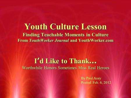 Youth Culture Lesson Finding Teachable Moments in Culture From YouthWorker Journal and YouthWorker.com I ' d Like to Thank … Worthwhile Honors Sometimes.