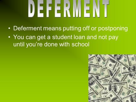 Deferment means putting off or postponing You can get a student loan and not pay until you're done with school.