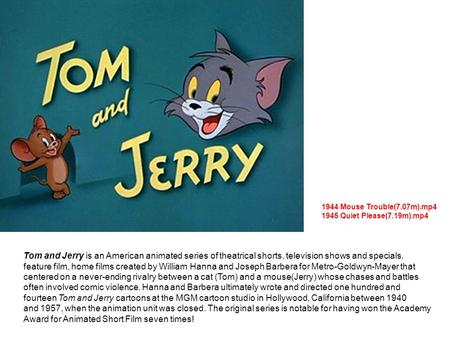 Tom and Jerry is an American animated series of theatrical shorts, television shows and specials, feature film, home films created by William Hanna and.