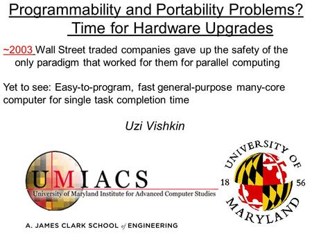 Programmability and Portability Problems? Time for Hardware Upgrades Uzi Vishkin ~2003 Wall Street traded companies gave up the safety of the only paradigm.