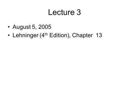 Lecture 3 August 5, 2005 Lehninger (4 th Edition), Chapter 13.