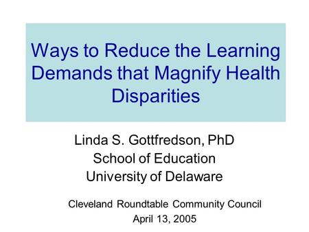 Ways to Reduce the Learning Demands that Magnify Health Disparities Linda S. Gottfredson, PhD School of Education University of Delaware Cleveland Roundtable.