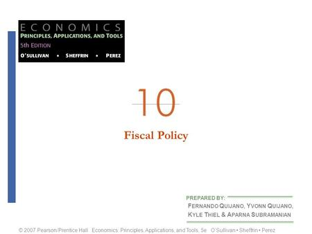 Fiscal Policy F ERNANDO Q UIJANO, Y VONN Q UIJANO, K YLE T HIEL & A PARNA S UBRAMANIAN PREPARED BY: © 2007 Pearson/Prentice Hall Economics: Principles,