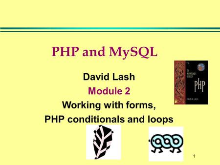1 PHP and MySQL David Lash Module 2 Working with forms, PHP conditionals and loops.