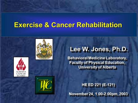 Exercise & Cancer Rehabilitation Lee W. Jones, Ph.D. Behavioral Medicine Laboratory, Faculty of Physical Education, University of Alberta Behavioral Medicine.