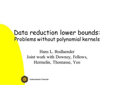 Data reduction lower bounds: Problems without polynomial kernels Hans L. Bodlaender Joint work with Downey, Fellows, Hermelin, Thomasse, Yeo.