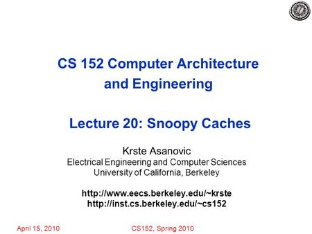 April 15, 2010CS152, Spring 2010 CS 152 Computer Architecture and Engineering Lecture 20: Snoopy Caches Krste Asanovic Electrical Engineering and Computer.