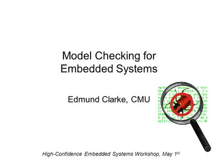 Model Checking for Embedded Systems Edmund Clarke, CMU High-Confidence Embedded Systems Workshop, May 1 st.