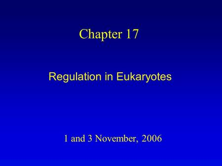 1 and 3 November, 2006 Chapter 17 Regulation in Eukaryotes.