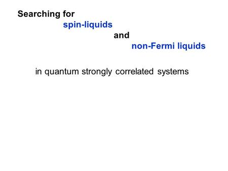 Searching for spin-liquids and non-Fermi liquids in quantum strongly correlated systems.