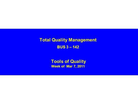 Total Quality Management BUS 3 – 142 Tools of Quality Week of Mar 7, 2011.