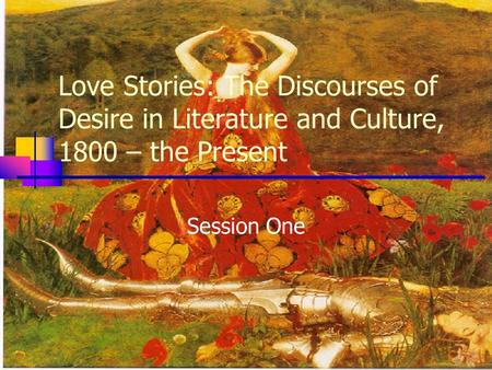 Love Stories: The Discourses of Desire in Literature and Culture, 1800 – the Present Session One.