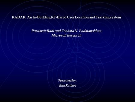 RADAR: An In-Building RF-Based User Location and Tracking system Paramvir Bahl and Venkata N. Padmanabhan Microsoft Research Presented by: Ritu Kothari.