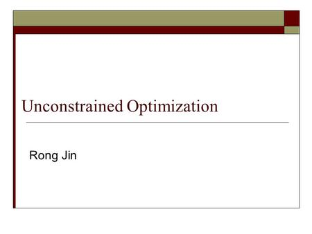 Unconstrained Optimization Rong Jin. Logistic Regression The optimization problem is to find weights w and b that maximizes the above log-likelihood How.