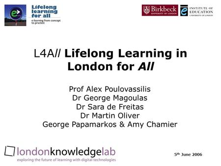 5 th June 2006 L4All Lifelong Learning in London for All Prof Alex Poulovassilis Dr George Magoulas Dr Sara de Freitas Dr Martin Oliver George Papamarkos.