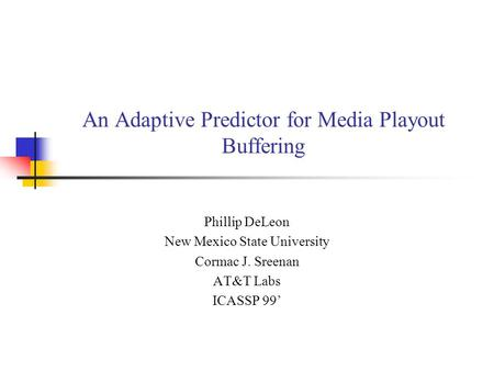 An Adaptive Predictor for Media Playout Buffering Phillip DeLeon New Mexico State University Cormac J. Sreenan AT&T Labs ICASSP 99'