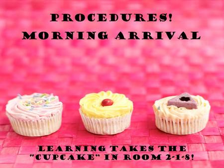 "Learning takes the ""Cupcake"" in room 2-1-8! Procedures! Morning Arrival."