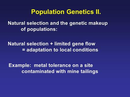 Population Genetics II. Natural selection and the genetic makeup of populations: Natural selection + limited gene flow = adaptation to local conditions.