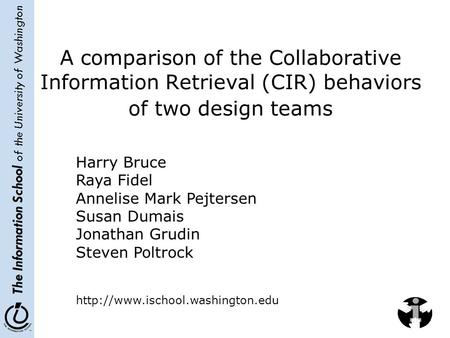 The Information School of the University of Washington A comparison of the Collaborative Information Retrieval (CIR) behaviors of two design teams