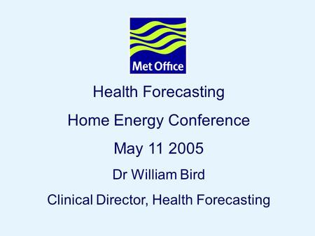 Page 1© Crown copyright 2004 Health Forecasting Home Energy Conference May 11 2005 Dr William Bird Clinical Director, Health Forecasting.