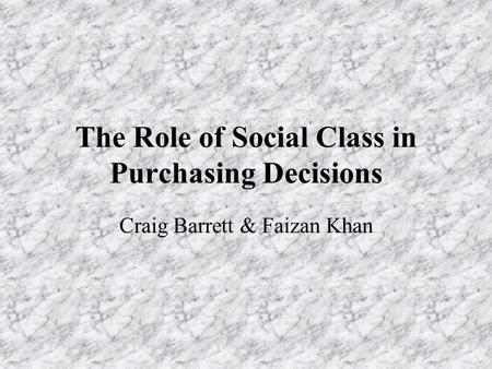 The Role of Social Class in Purchasing Decisions Craig Barrett & Faizan Khan.