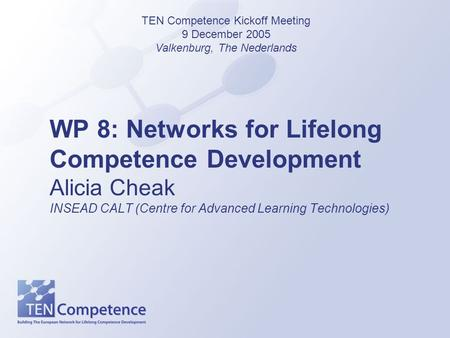 WP 8: Networks for Lifelong Competence Development Alicia Cheak INSEAD CALT (Centre for Advanced Learning Technologies) TEN Competence Kickoff Meeting.