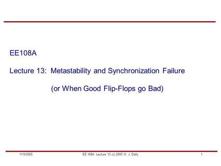 111/9/2005EE 108A Lecture 13 (c) 2005 W. J. Dally EE108A Lecture 13: Metastability and Synchronization Failure (or When Good Flip-Flops go Bad)