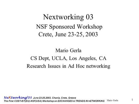 Mario Gerla Ne X tworking'03 June 23-25,2003, Chania, Crete, Greece The First COST-IST(EU)-NSF(USA) Workshop on EXCHANGES & TRENDS IN N ETWORKING 1 Nextworking.