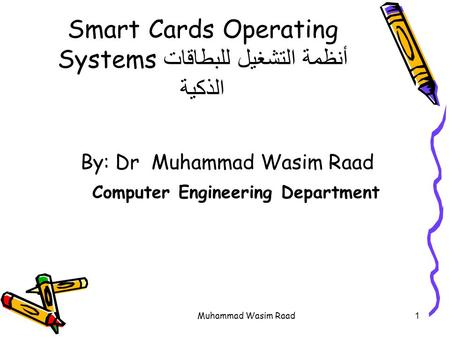 Muhammad Wasim Raad1 Smart Cards Operating Systems أنظمة التشغيل للبطاقات الذكية By: Dr Muhammad Wasim Raad Computer Engineering Department.