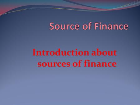 Introduction about sources of finance. Financial Resources What the business have available it could be cash, securities, creditors, loan facilities and.