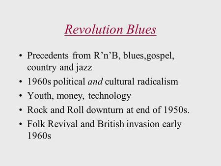 Revolution Blues Precedents from R'n'B, blues,gospel, country and jazz 1960s political and cultural radicalism Youth, money, technology Rock and Roll downturn.
