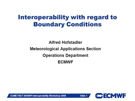 Slide 1 EUMETNET SRNWP Interoperability Workshop 2008 Slide 1 Interoperability with regard to Boundary Conditions Alfred Hofstadler Meteorological Applications.
