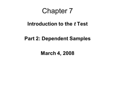 Chapter 7 Introduction to the t Test Part 2: Dependent Samples March 4, 2008.