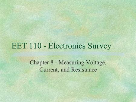 EET 110 - Electronics Survey Chapter 8 - Measuring Voltage, Current, and Resistance.
