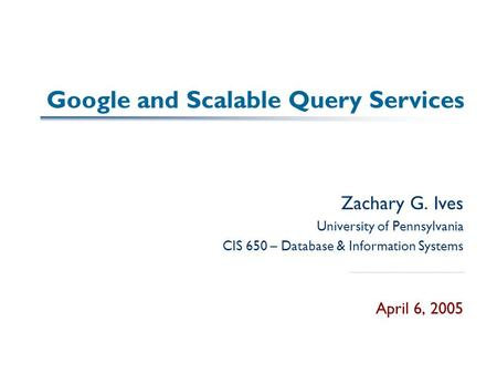 Google and Scalable Query Services Zachary G. Ives University of Pennsylvania CIS 650 – Database & Information Systems April 6, 2005.