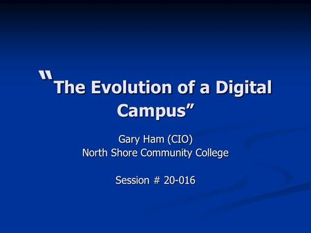 """ The Evolution of a Digital Campus"" Gary Ham (CIO) North Shore Community College Session # 20-016."