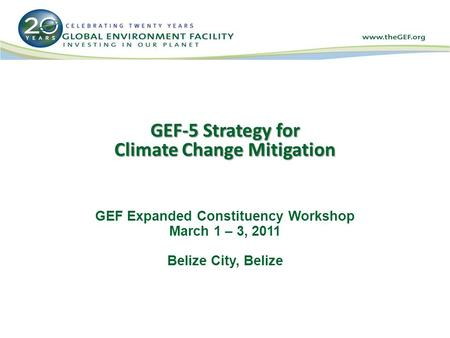 GEF-5 Strategy for Climate Change Mitigation GEF Expanded Constituency Workshop March 1 – 3, 2011 Belize City, Belize.