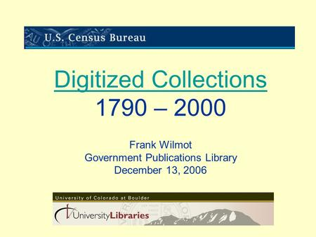 Digitized Collections Digitized Collections 1790 – 2000 Frank Wilmot Government Publications Library December 13, 2006.