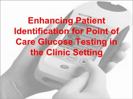 Enhancing Patient Identification for Point of Care Glucose Testing in the Clinic Setting.