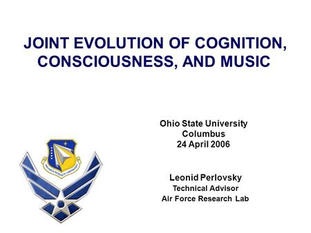 JOINT EVOLUTION OF COGNITION, CONSCIOUSNESS, AND MUSIC Leonid Perlovsky Technical Advisor Air Force Research Lab Ohio State University Columbus 24 April.