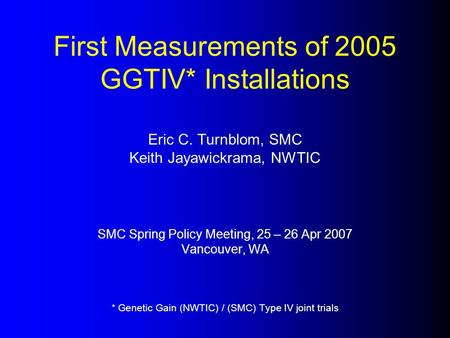 First Measurements of 2005 GGTIV* Installations Eric C. Turnblom, SMC Keith Jayawickrama, NWTIC SMC Spring Policy Meeting, 25 – 26 Apr 2007 Vancouver,