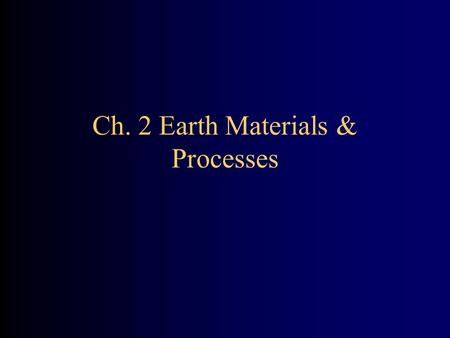 Ch. 2 Earth Materials & Processes. Earth Materials & Processes Focus: Geologic materials and processes most important to the study of the environment.