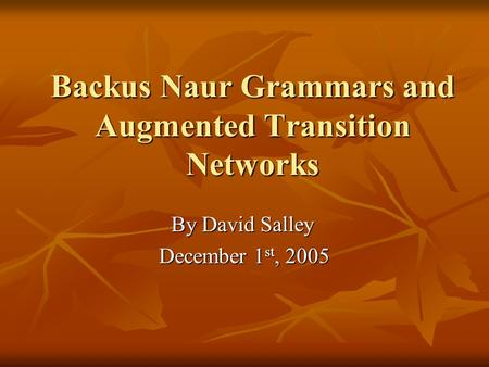 Backus Naur Grammars and Augmented Transition Networks By David Salley December 1 st, 2005.