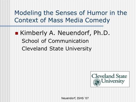 Neuendorf, ISHS '07 Modeling the Senses of Humor in the Context of Mass Media Comedy Kimberly A. Neuendorf, Ph.D. School of Communication Cleveland State.